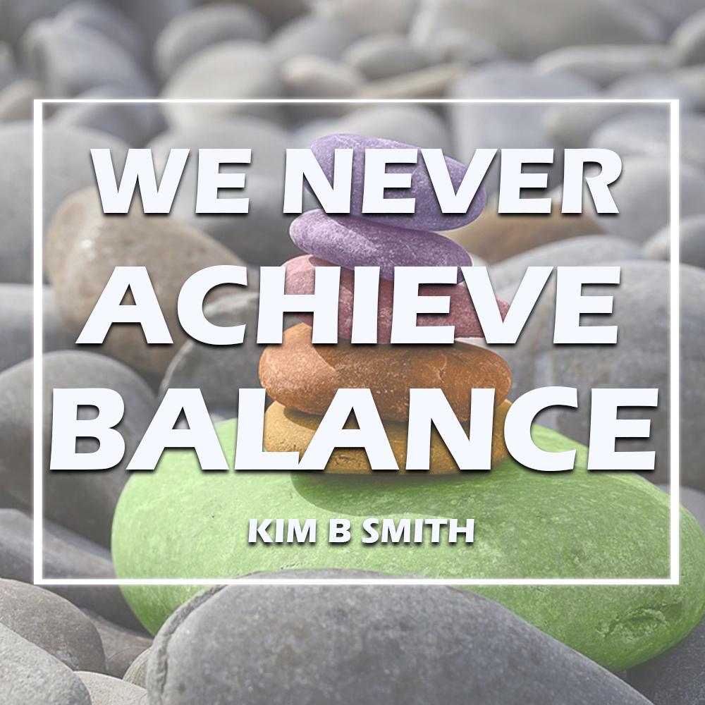 Seeking Balance in Your Life? It's a Myth!